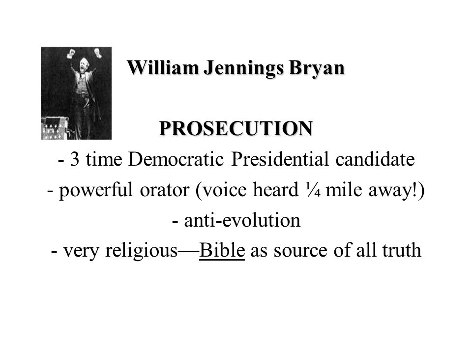 William Jennings Bryan PROSECUTION - 3 time Democratic Presidential candidate - powerful orator (voice heard ¼ mile away!) - anti-evolution - very religious—Bible as source of all truth