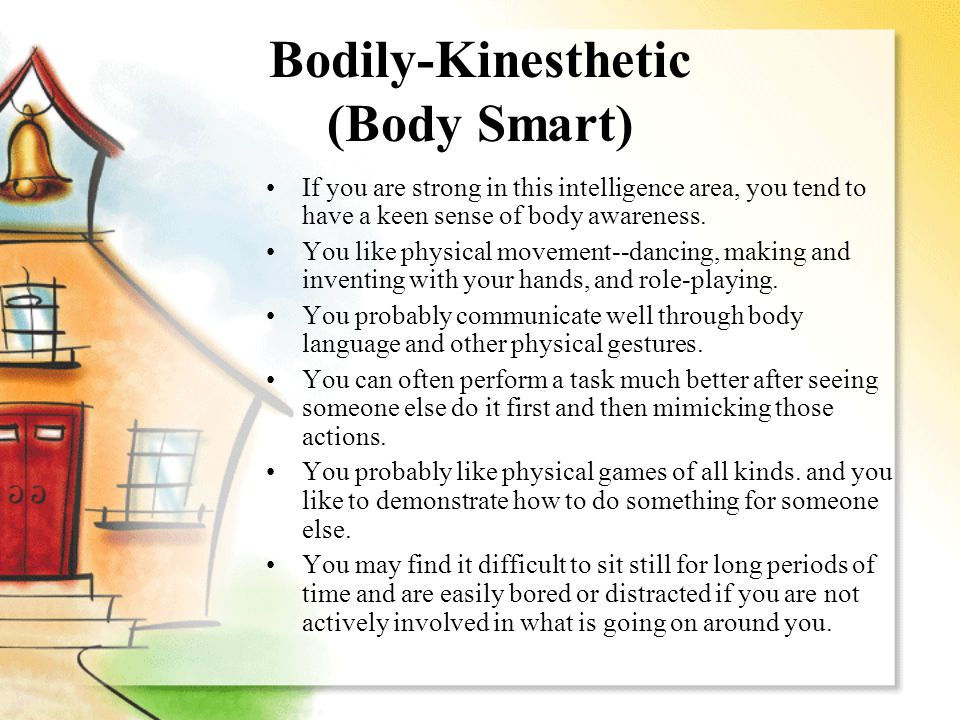 Bodily-Kinesthetic (Body Smart) If you are strong in this intelligence area, you tend to have a keen sense of body awareness.