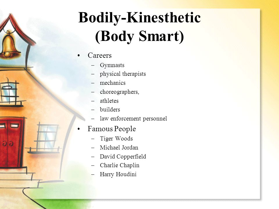 Bodily-Kinesthetic (Body Smart) Careers –Gymnasts –physical therapists –mechanics –choreographers, –athletes –builders –law enforcement personnel Famo