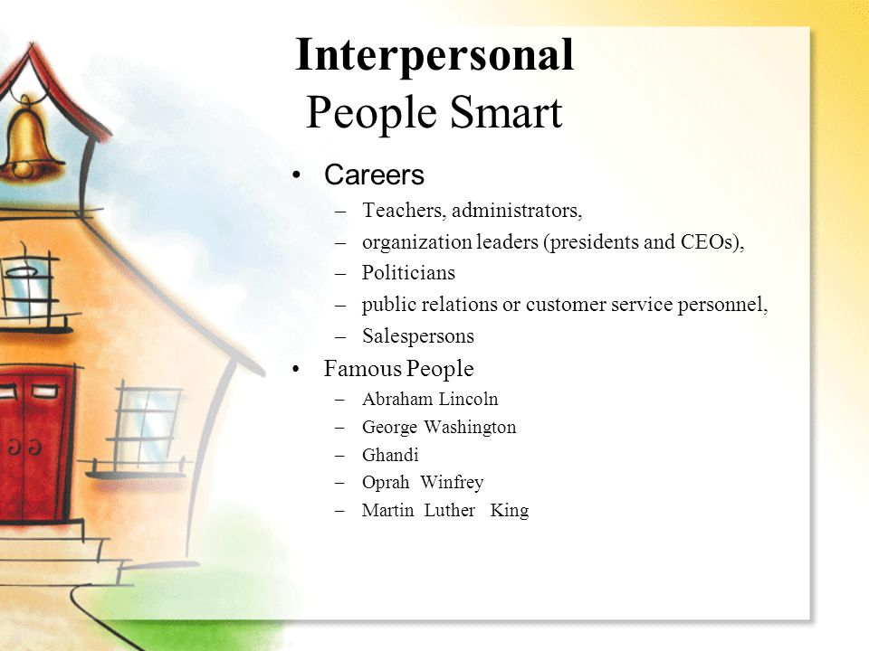 Interpersonal People Smart Careers –Teachers, administrators, –organization leaders (presidents and CEOs), –Politicians –public relations or customer service personnel, –Salespersons Famous People –Abraham Lincoln –George Washington –Ghandi –Oprah Winfrey –Martin Luther King