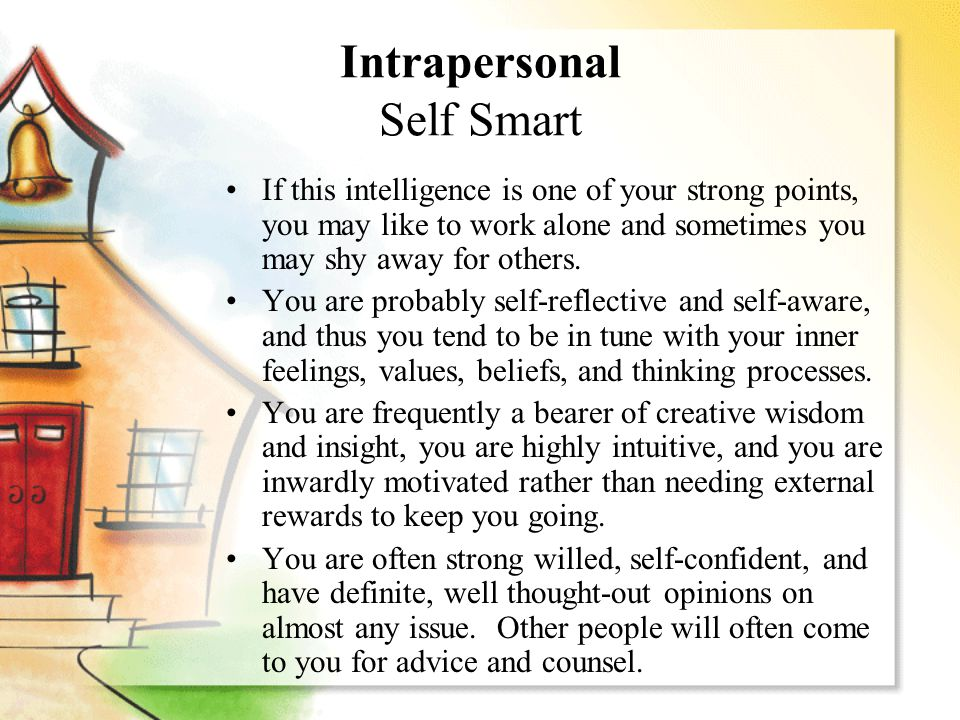 Intrapersonal Self Smart If this intelligence is one of your strong points, you may like to work alone and sometimes you may shy away for others. You