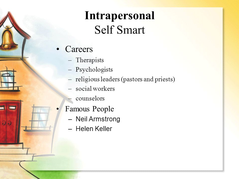 Intrapersonal Self Smart Careers –Therapists –Psychologists –religious leaders (pastors and priests) –social workers –counselors Famous People –Neil A