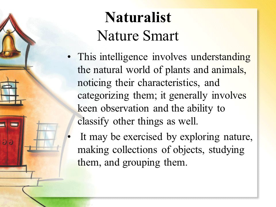 Naturalist Nature Smart This intelligence involves understanding the natural world of plants and animals, noticing their characteristics, and categori