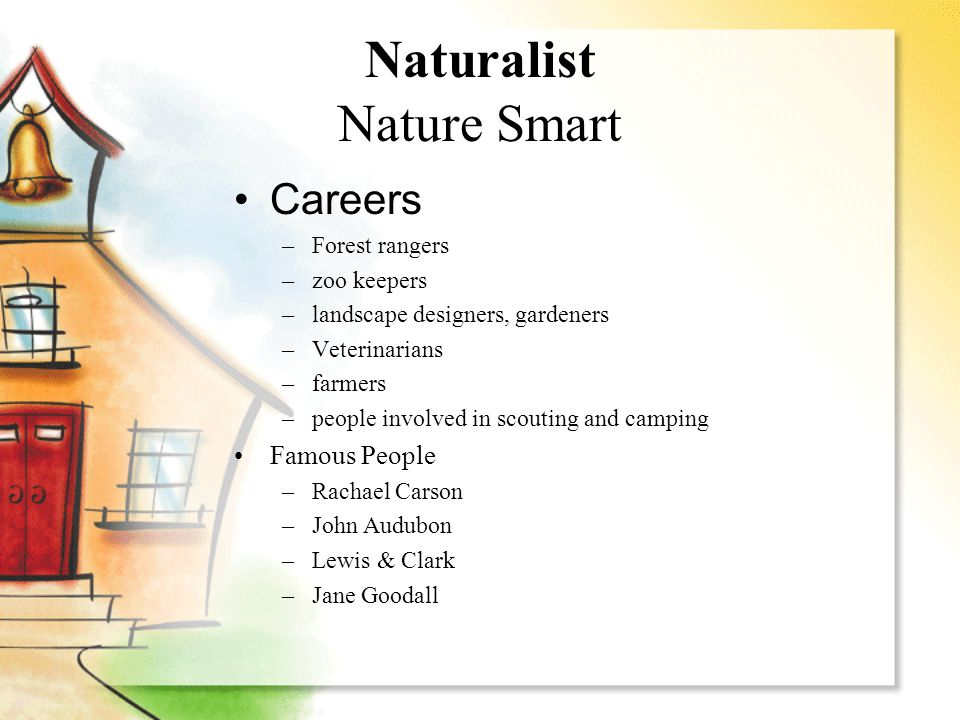 Naturalist Nature Smart Careers –Forest rangers –zoo keepers –landscape designers, gardeners –Veterinarians –farmers –people involved in scouting and