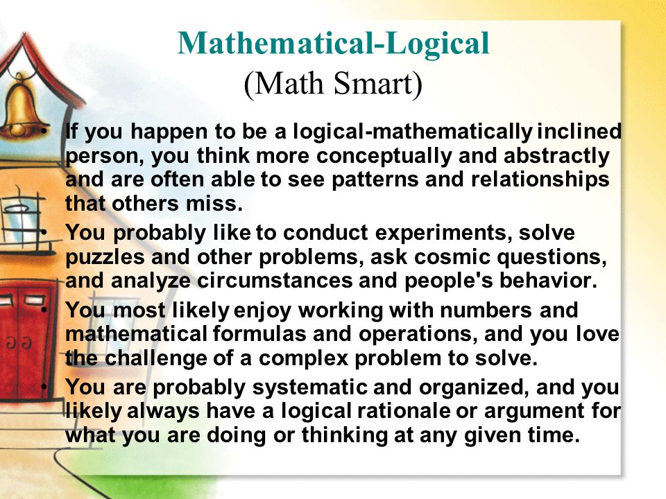 Mathematical-Logical (Math Smart) If you happen to be a logical-mathematically inclined person, you think more conceptually and abstractly and are often able to see patterns and relationships that others miss.