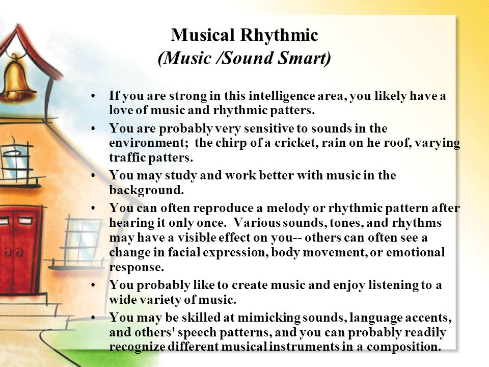 Musical Rhythmic (Music /Sound Smart) If you are strong in this intelligence area, you likely have a love of music and rhythmic patters. You are proba