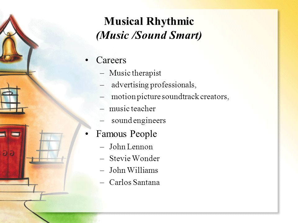 Musical Rhythmic (Music /Sound Smart) Careers –Music therapist – advertising professionals, – motion picture soundtrack creators, –music teacher – sound engineers Famous People –John Lennon –Stevie Wonder –John Williams –Carlos Santana