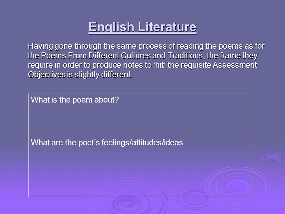 English Literature Having gone through the same process of reading the poems as for the Poems From Different Cultures and Traditions, the frame they require in order to produce notes to 'hit' the requisite Assessment Objectives is slightly different: What is the poem about.