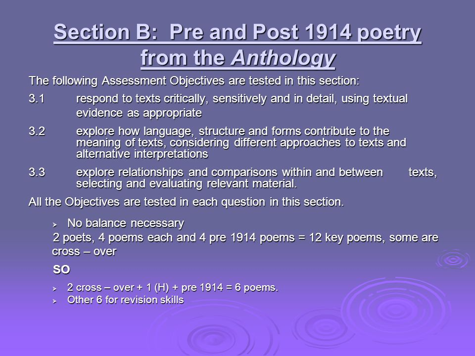 Section B: Pre and Post 1914 poetry from the Anthology The following Assessment Objectives are tested in this section: 3.1 respond to texts critically, sensitively and in detail, using textual evidence as appropriate 3.2explore how language, structure and forms contribute to the meaning of texts, considering different approaches to texts and alternative interpretations 3.3explore relationships and comparisons within and between texts, selecting and evaluating relevant material.