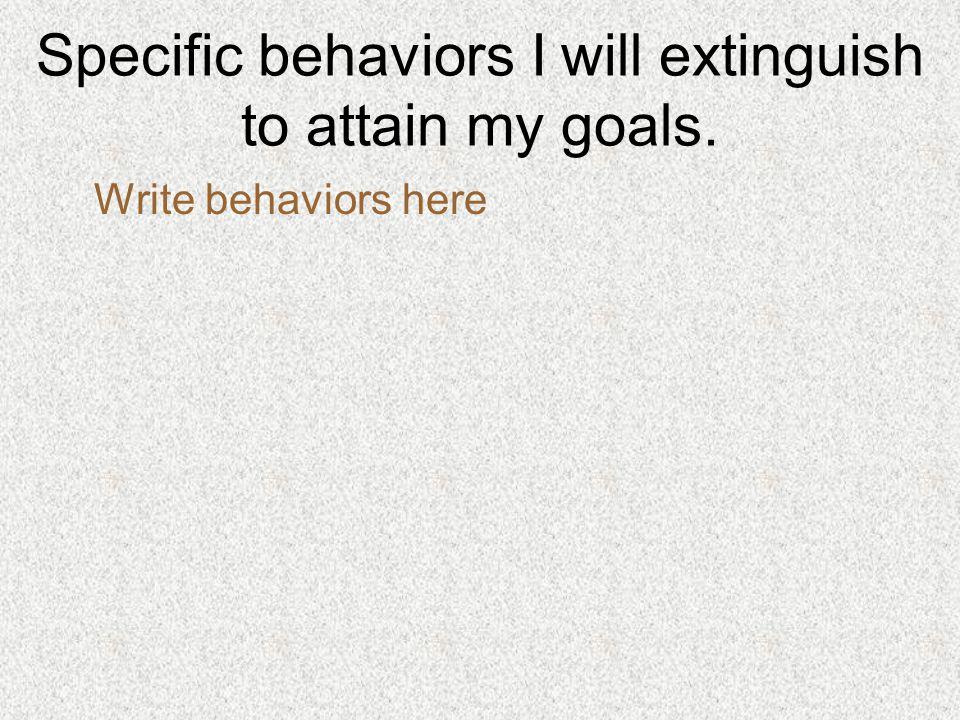 Specific behaviors I will develop to attain my goals. Write behaviors here