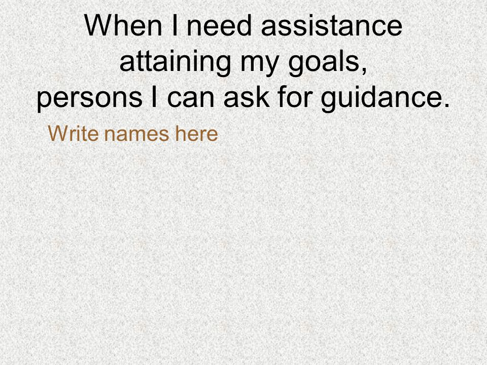 When I need assistance attaining my goals, persons I can ask for guidance. Write names here