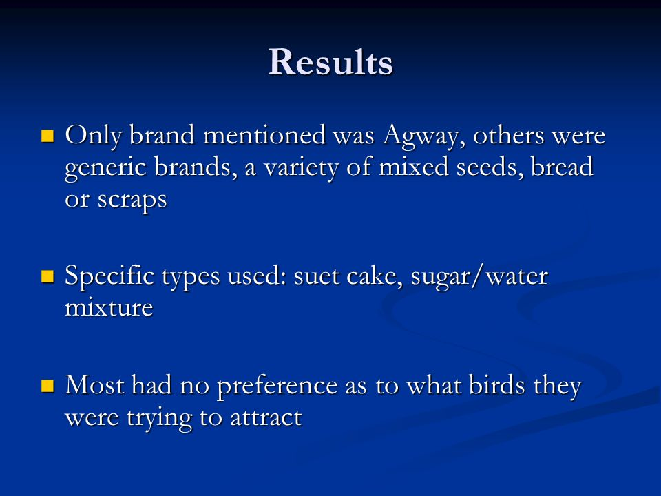 Results Only brand mentioned was Agway, others were generic brands, a variety of mixed seeds, bread or scraps Only brand mentioned was Agway, others were generic brands, a variety of mixed seeds, bread or scraps Specific types used: suet cake, sugar/water mixture Specific types used: suet cake, sugar/water mixture Most had no preference as to what birds they were trying to attract Most had no preference as to what birds they were trying to attract