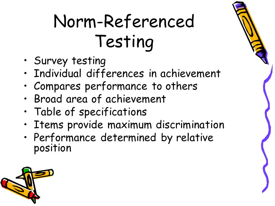 Norm-Referenced Testing Survey testing Individual differences in achievement Compares performance to others Broad area of achievement Table of specifications Items provide maximum discrimination Performance determined by relative position