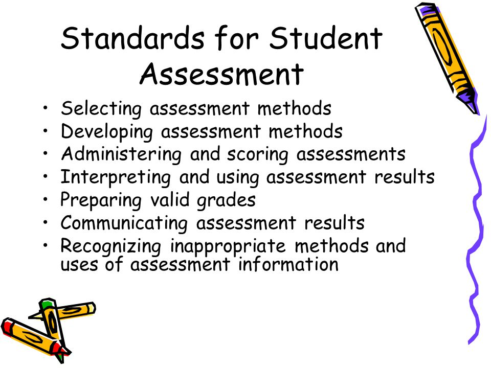 Standards for Student Assessment Selecting assessment methods Developing assessment methods Administering and scoring assessments Interpreting and using assessment results Preparing valid grades Communicating assessment results Recognizing inappropriate methods and uses of assessment information