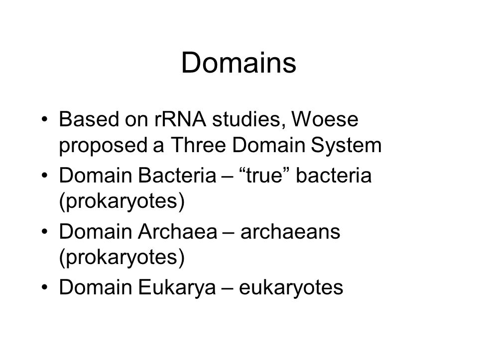Domains Based on rRNA studies, Woese proposed a Three Domain System Domain Bacteria – true bacteria (prokaryotes) Domain Archaea – archaeans (prokaryotes) Domain Eukarya – eukaryotes