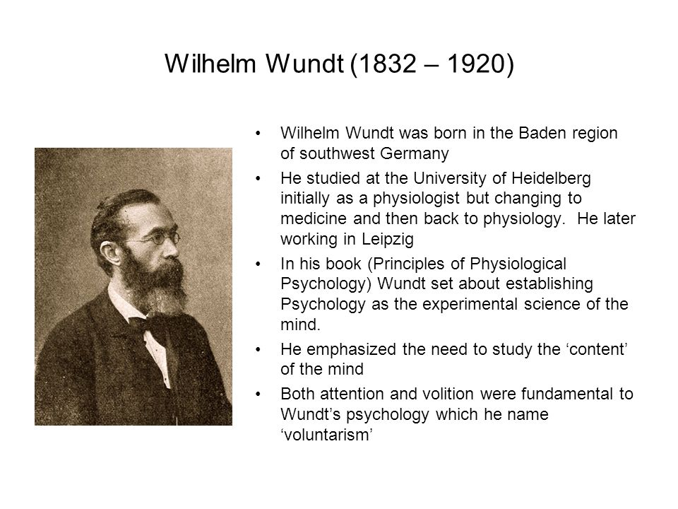 Wilhelm Wundt (1832 – 1920) Wilhelm Wundt was born in the Baden region of southwest Germany He studied at the University of Heidelberg initially as a physiologist but changing to medicine and then back to physiology.