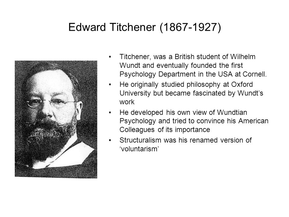 Edward Titchener (1867-1927) Titchener, was a British student of Wilhelm Wundt and eventually founded the first Psychology Department in the USA at Cornell.