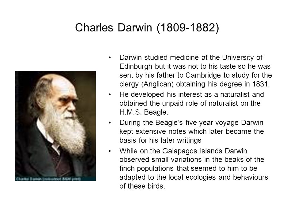 Charles Darwin (1809-1882) Darwin studied medicine at the University of Edinburgh but it was not to his taste so he was sent by his father to Cambridge to study for the clergy (Anglican) obtaining his degree in 1831.