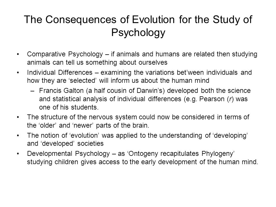 The Consequences of Evolution for the Study of Psychology Comparative Psychology – if animals and humans are related then studying animals can tell us something about ourselves Individual Differences – examining the variations bet'ween individuals and how they are 'selected' will inform us about the human mind –Francis Galton (a half cousin of Darwin's) developed both the science and statistical analysis of individual differences (e.g.