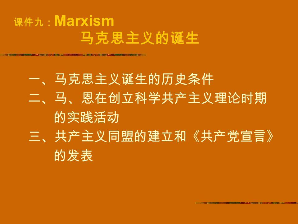 课件九: Marxism 马克思主义的诞生 一、马克思主义诞生的历史条件 二、马、恩在创立科学共产主义理论时期 的实践活动 三、共产主义同盟的建立和《共产党宣言》 的发表