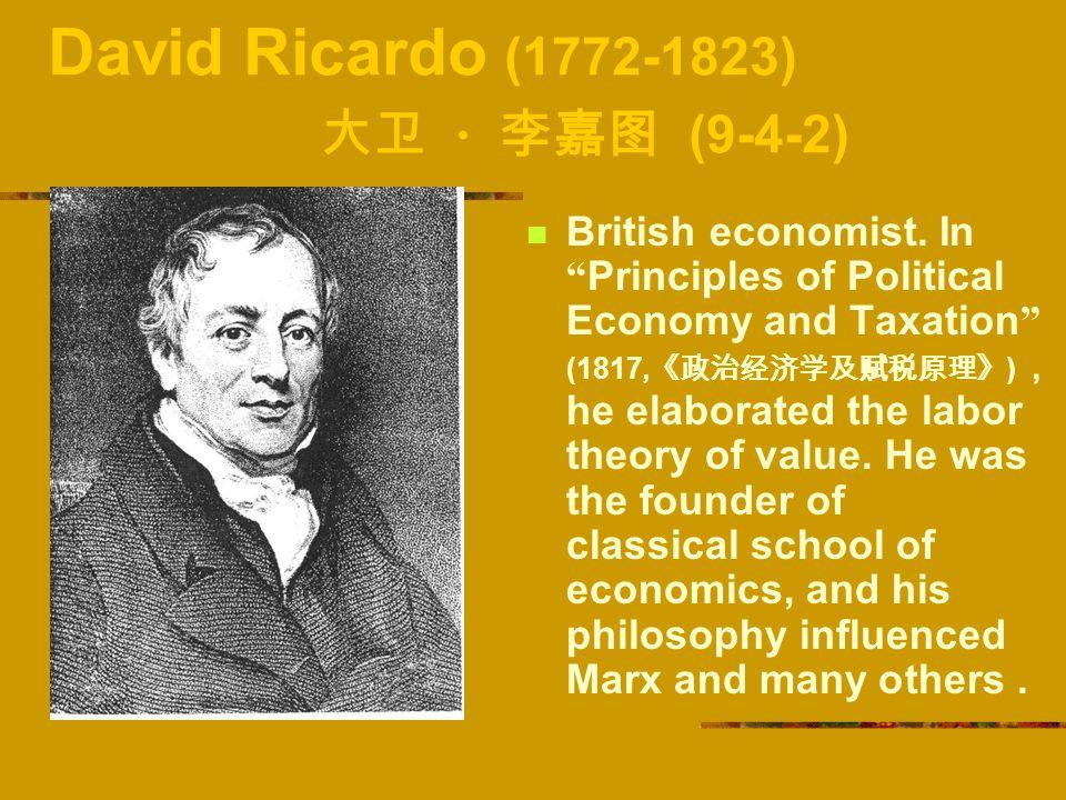 "David Ricardo (1772-1823) 大卫 · 李嘉图 (9-4-2) British economist. In "" Principles of Political Economy and Taxation "" (1817, 《政治经济学及赋税原理》 ) , he elaborate"