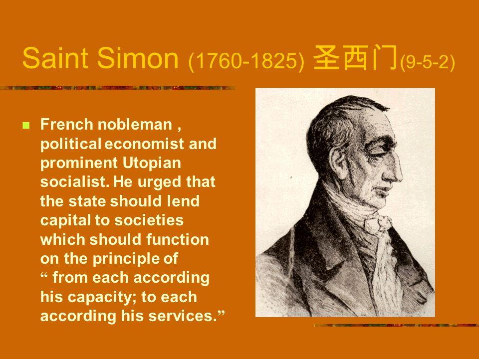 Saint Simon (1760-1825) 圣西门 (9-5-2) French nobleman, political economist and prominent Utopian socialist. He urged that the state should lend capital
