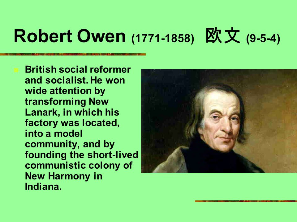 Robert Owen (1771-1858) 欧文 (9-5-4) British social reformer and socialist. He won wide attention by transforming New Lanark, in which his factory was l