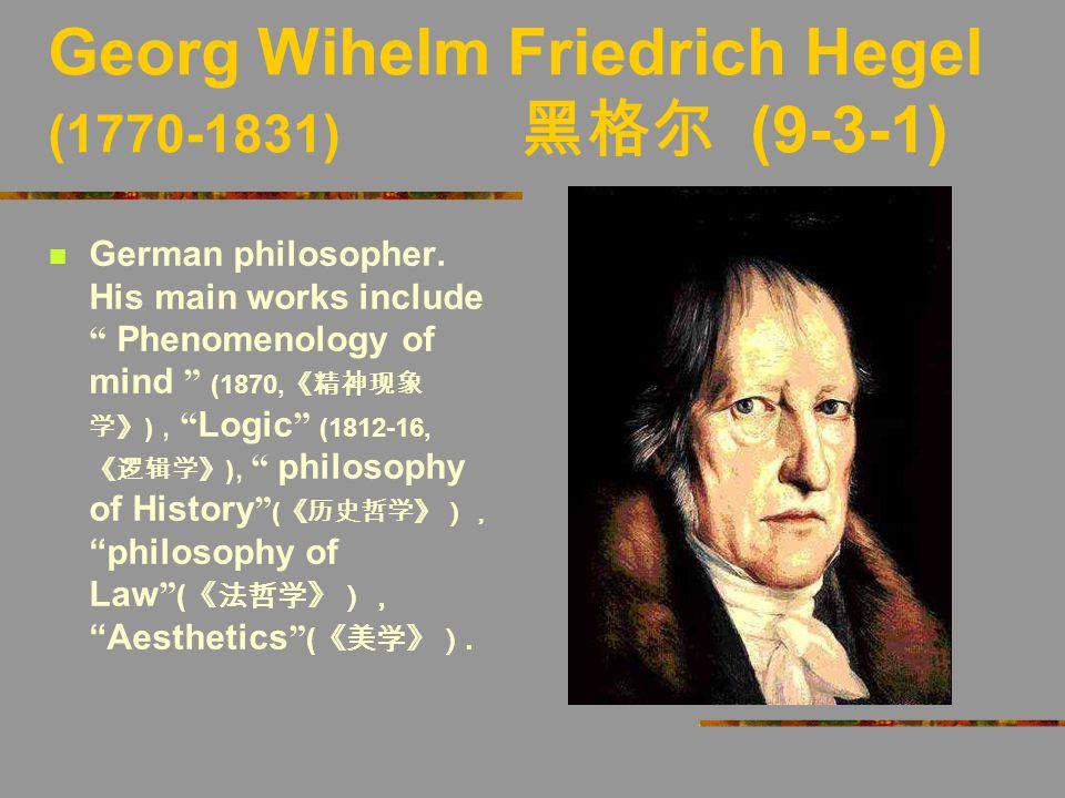"Georg Wihelm Friedrich Hegel (1770-1831) 黑格尔 (9-3-1) German philosopher. His main works include "" Phenomenology of mind "" (1870, 《精神现象 学》 ), "" Logic """