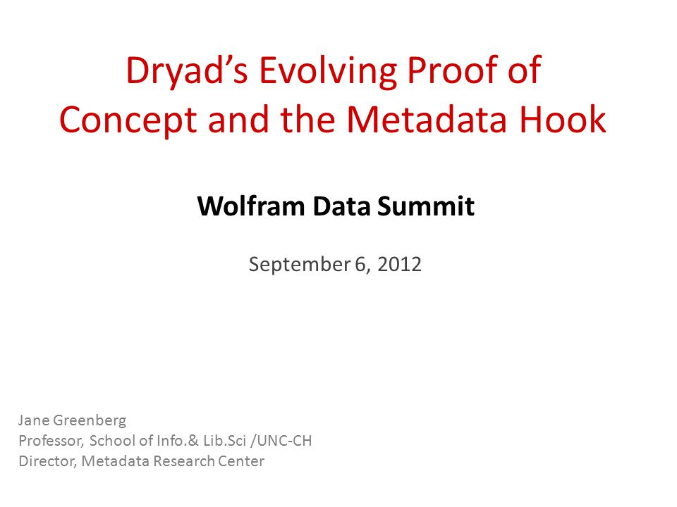 Dryad's Evolving Proof of Concept and the Metadata Hook Wolfram Data Summit September 6, 2012 Jane Greenberg Professor, School of Info.& Lib.Sci /UNC-CH Director, Metadata Research Center
