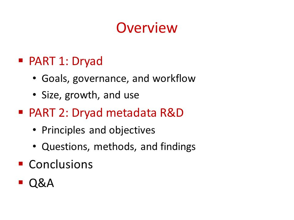 Overview  PART 1: Dryad Goals, governance, and workflow Size, growth, and use  PART 2: Dryad metadata R&D Principles and objectives Questions, methods, and findings  Conclusions  Q&A