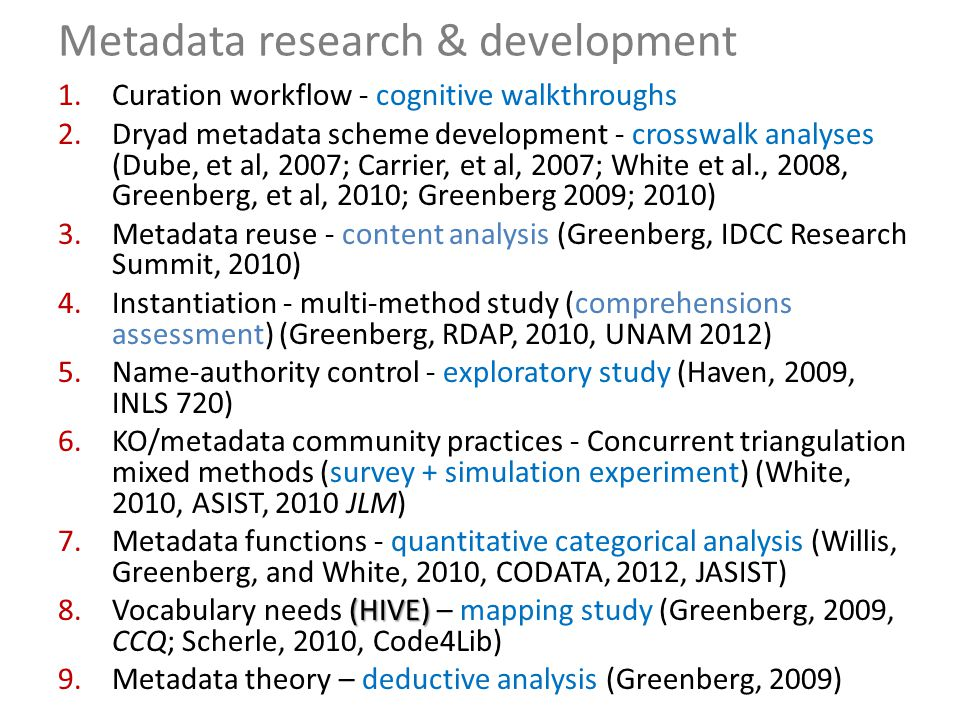 Metadata research & development 1.Curation workflow - cognitive walkthroughs 2.Dryad metadata scheme development - crosswalk analyses (Dube, et al, 2007; Carrier, et al, 2007; White et al., 2008, Greenberg, et al, 2010; Greenberg 2009; 2010) 3.Metadata reuse - content analysis (Greenberg, IDCC Research Summit, 2010) 4.Instantiation - multi-method study (comprehensions assessment) (Greenberg, RDAP, 2010, UNAM 2012) 5.Name-authority control - exploratory study (Haven, 2009, INLS 720) 6.KO/metadata community practices - Concurrent triangulation mixed methods (survey + simulation experiment) (White, 2010, ASIST, 2010 JLM) 7.Metadata functions - quantitative categorical analysis (Willis, Greenberg, and White, 2010, CODATA, 2012, JASIST) (HIVE) 8.Vocabulary needs (HIVE) – mapping study (Greenberg, 2009, CCQ; Scherle, 2010, Code4Lib) 9.Metadata theory – deductive analysis (Greenberg, 2009)