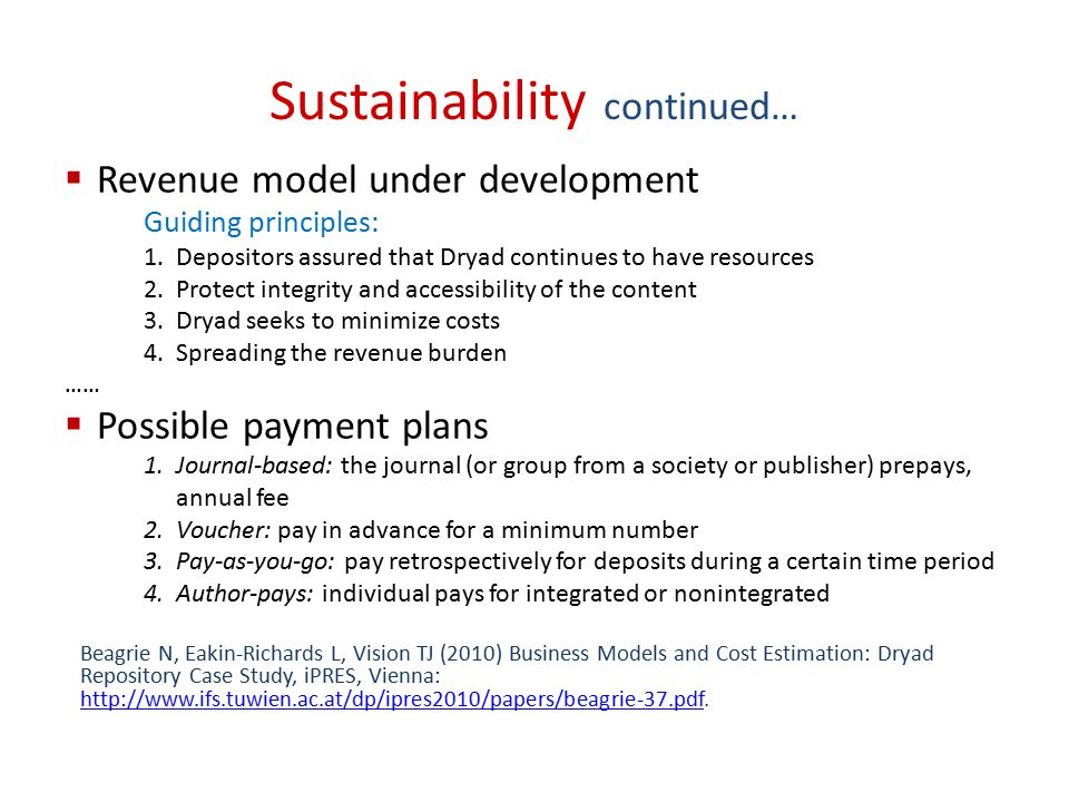 Sustainability continued…  Revenue model under development Guiding principles: 1.Depositors assured that Dryad continues to have resources 2.Protect integrity and accessibility of the content 3.Dryad seeks to minimize costs 4.Spreading the revenue burden ……  Possible payment plans 1.Journal-based: the journal (or group from a society or publisher) prepays, annual fee 2.Voucher: pay in advance for a minimum number 3.Pay-as-you-go: pay retrospectively for deposits during a certain time period 4.Author-pays: individual pays for integrated or nonintegrated Beagrie N, Eakin-Richards L, Vision TJ (2010) Business Models and Cost Estimation: Dryad Repository Case Study, iPRES, Vienna: http://www.ifs.tuwien.ac.at/dp/ipres2010/papers/beagrie-37.pdf.