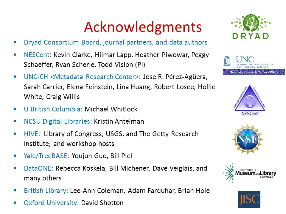 Acknowledgments  Dryad Consortium Board, journal partners, and data authors  NESCent: Kevin Clarke, Hilmar Lapp, Heather Piwowar, Peggy Schaeffer, Ryan Scherle, Todd Vision (PI)  UNC-CH : Jose R.