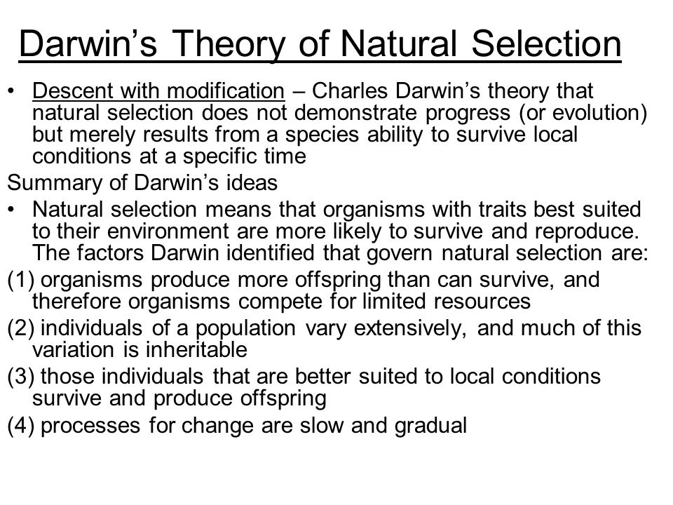 Darwin's Theory of Natural Selection Descent with modification – Charles Darwin's theory that natural selection does not demonstrate progress (or evolution) but merely results from a species ability to survive local conditions at a specific time Summary of Darwin's ideas Natural selection means that organisms with traits best suited to their environment are more likely to survive and reproduce.