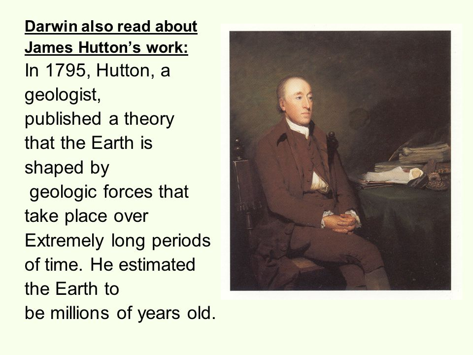 Darwin also read about James Hutton's work: In 1795, Hutton, a geologist, published a theory that the Earth is shaped by geologic forces that take pla