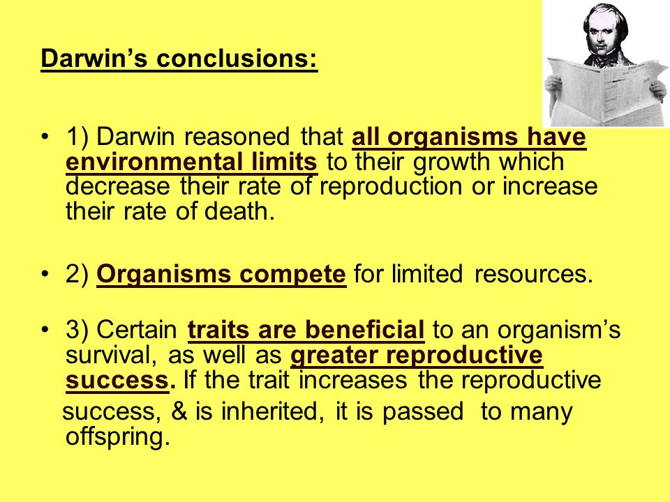 Darwin's conclusions: 1) Darwin reasoned that all organisms have environmental limits to their growth which decrease their rate of reproduction or inc