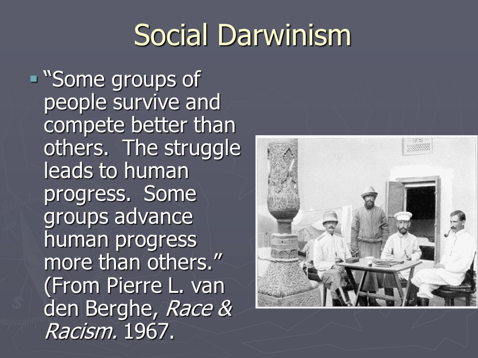 "Social Darwinism  ""Some groups of people survive and compete better than others. The struggle leads to human progress. Some groups advance human prog"