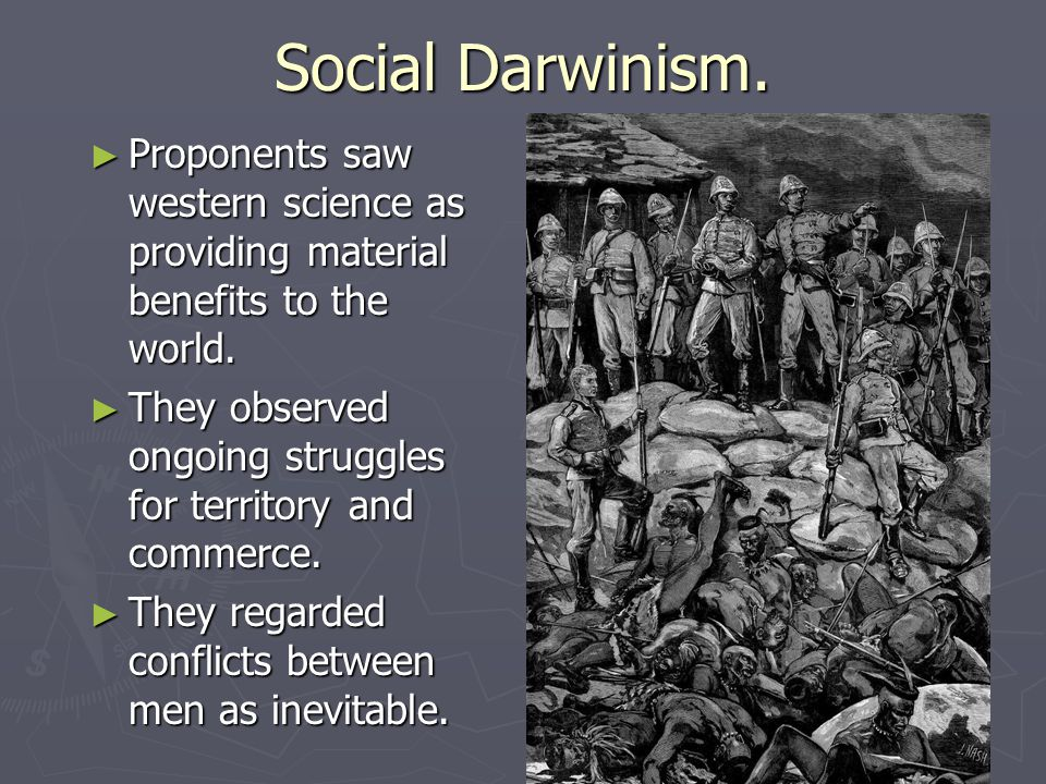 Social Darwinism. ► Proponents saw western science as providing material benefits to the world. ► They observed ongoing struggles for territory and co