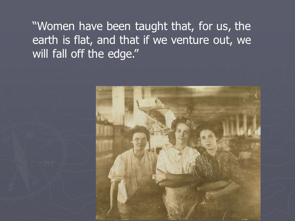 """Women have been taught that, for us, the earth is flat, and that if we venture out, we will fall off the edge."""