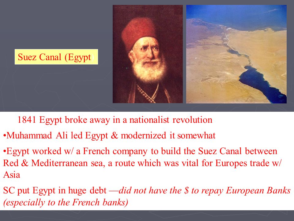 Suez Canal (Egypt) In 1841 Egypt broke away in a nationalist revolution Muhammad Ali led Egypt & modernized it somewhat Egypt worked w/ a French compa