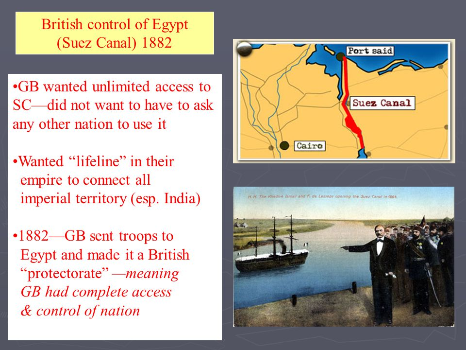 "British control of Egypt (Suez Canal) 1882 GB wanted unlimited access to SC—did not want to have to ask any other nation to use it Wanted ""lifeline"" i"