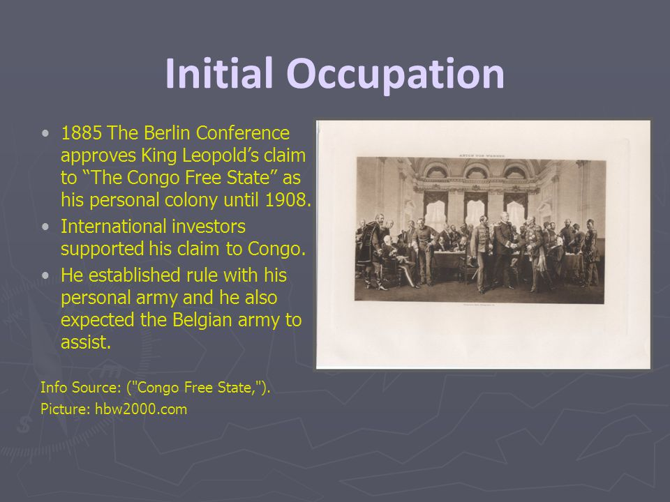 "Initial Occupation 1885 The Berlin Conference approves King Leopold's claim to ""The Congo Free State"" as his personal colony until 1908. International"