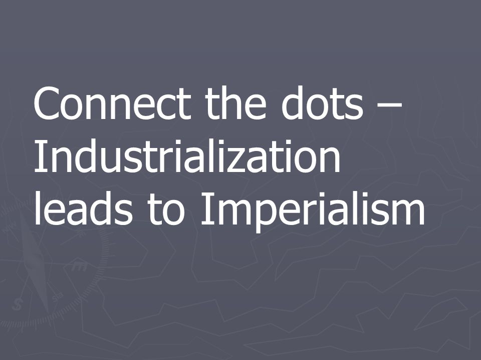 Connect the dots – Industrialization leads to Imperialism