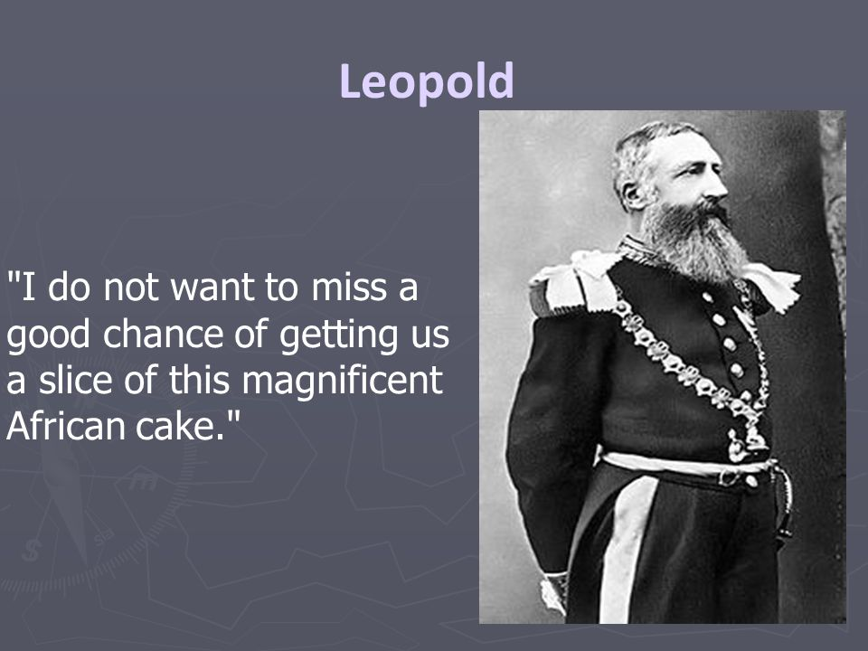 Leopold I do not want to miss a good chance of getting us a slice of this magnificent African cake.
