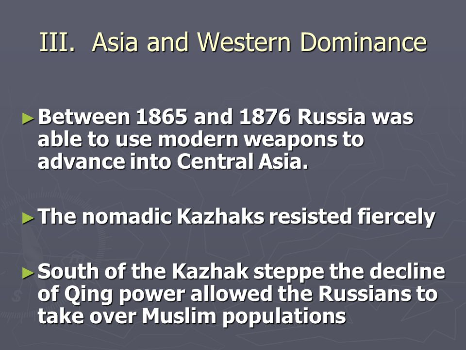 III. Asia and Western Dominance ► Between 1865 and 1876 Russia was able to use modern weapons to advance into Central Asia. ► The nomadic Kazhaks resi