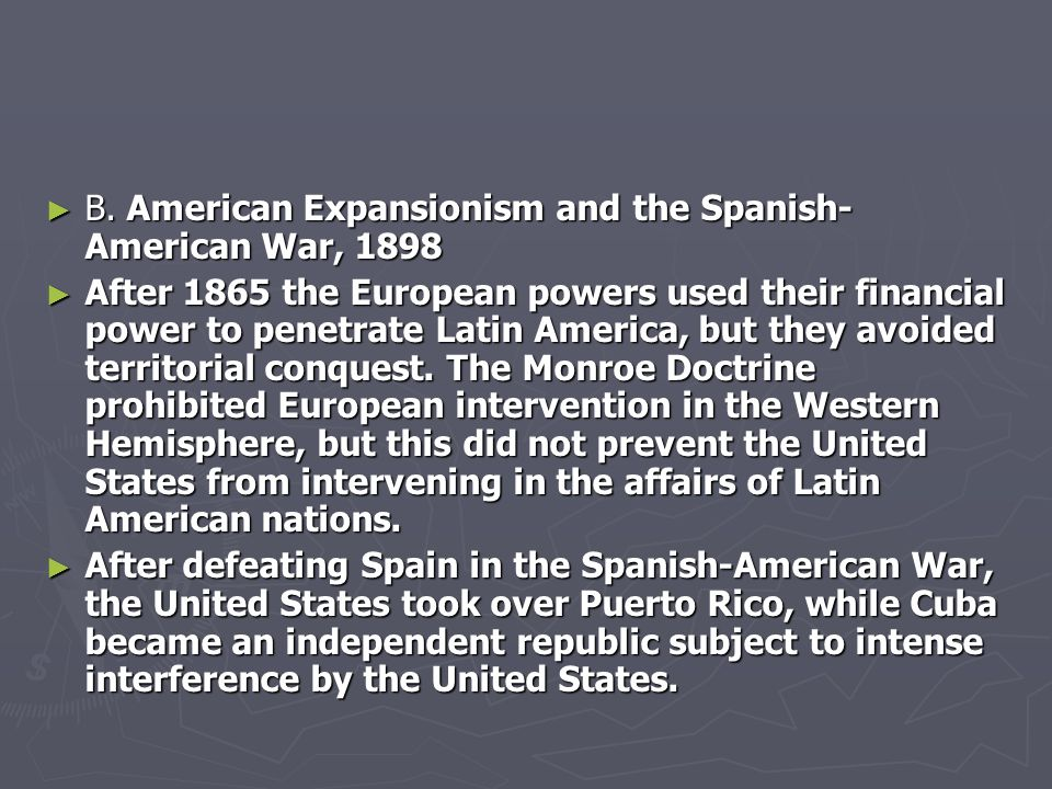 ► B. American Expansionism and the Spanish- American War, 1898 ► After 1865 the European powers used their financial power to penetrate Latin America,