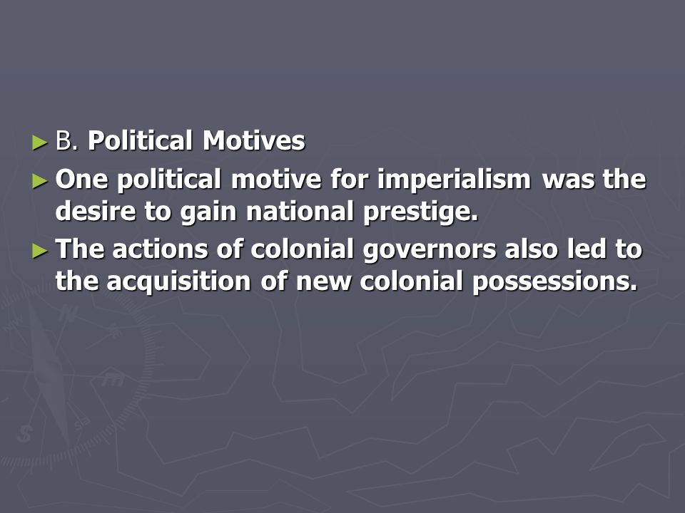 ► B. Political Motives ► One political motive for imperialism was the desire to gain national prestige. ► The actions of colonial governors also led t