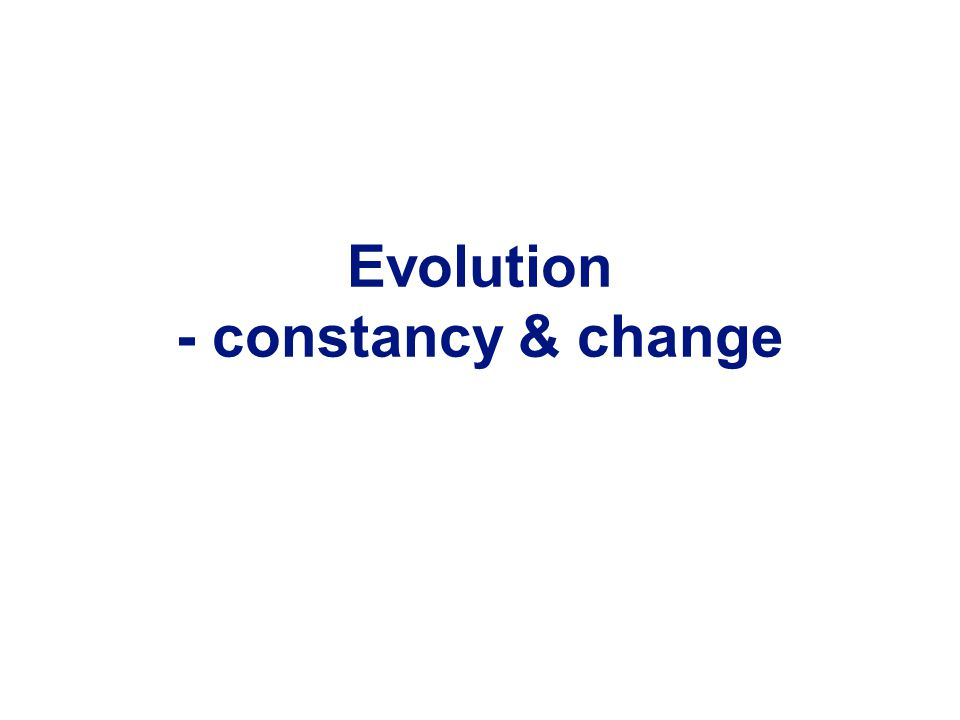 Evolution - constancy & change