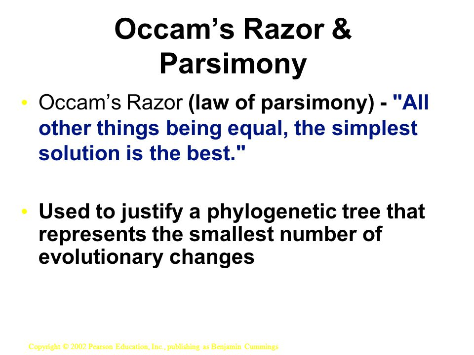 Occam's Razor (law of parsimony) - All other things being equal, the simplest solution is the best. Used to justify a phylogenetic tree that represents the smallest number of evolutionary changes Copyright © 2002 Pearson Education, Inc., publishing as Benjamin Cummings Occam's Razor & Parsimony