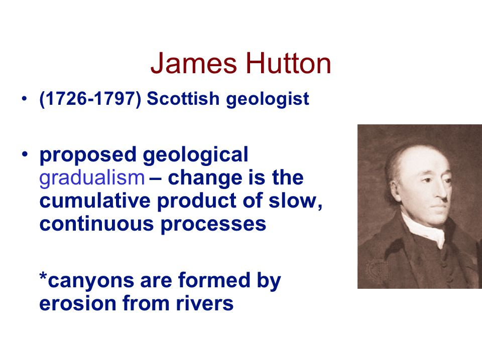 James Hutton (1726-1797) Scottish geologist proposed geological gradualism – change is the cumulative product of slow, continuous processes *canyons are formed by erosion from rivers